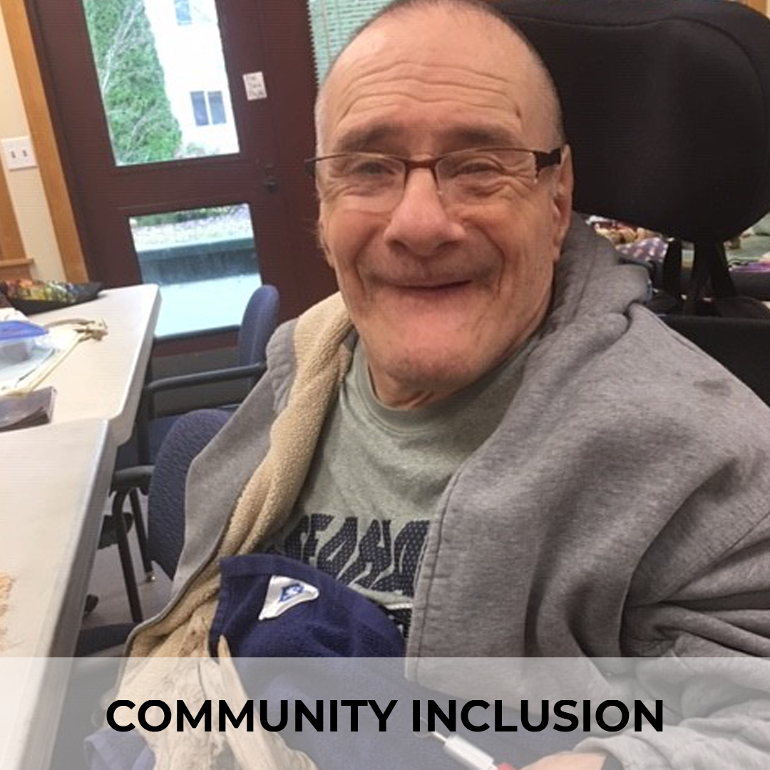 COMMUNITY INCLUSION Making personal and individual community connections that create inclusion for everyone. Everyone needs community. Finding people with similar interests, giving back to others, and realizing your potential for growth are important to living a full life at any age.